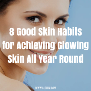 8 Good Skin Habits for Achieving Glowing Skin All Year Round